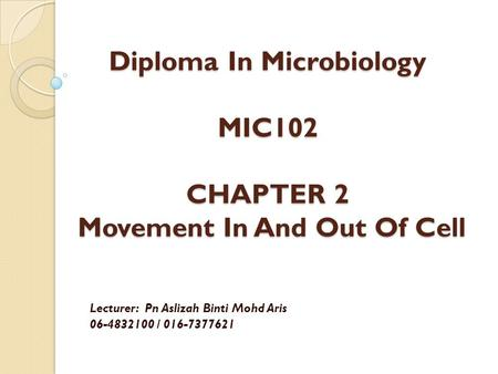 Diploma In Microbiology MIC102 CHAPTER 2 Movement In And Out Of Cell Lecturer: Pn Aslizah Binti Mohd Aris 06-4832100 / 016-7377621.