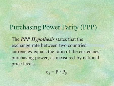 Purchasing Power Parity (PPP) The PPP Hypothesis states that the exchange rate between two countries' currencies equals the ratio of the currencies' purchasing.