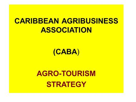 CARIBBEAN AGRIBUSINESS ASSOCIATION (CABA) AGRO-TOURISM STRATEGY.