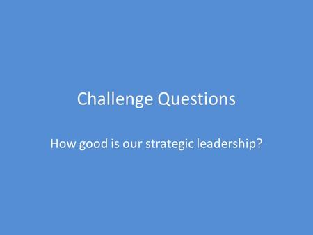 Challenge Questions How good is our strategic leadership?