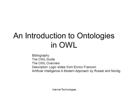Internet Technologies An Introduction to Ontologies in OWL Bibliography The OWL Guide The OWL Overview Description Logic slides from Enrico Franconi Artificial.