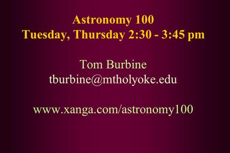 Astronomy 100 Tuesday, Thursday 2:30 - 3:45 pm Tom Burbine