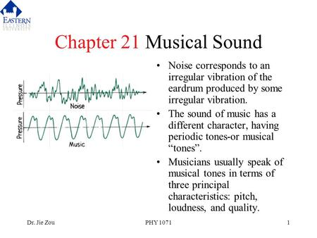 Dr. Jie ZouPHY 10711 Chapter 21 Musical Sound Noise corresponds to an irregular vibration of the eardrum produced by some irregular vibration. The sound.