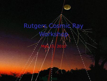 Cosmic Ray Workshop May 15, 2010 1 May 15, 2010 Rutgers Cosmic Ray Workshop.