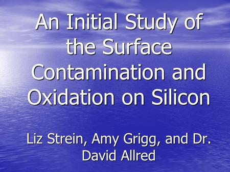 An Initial Study of the Surface Contamination and Oxidation on Silicon Liz Strein, Amy Grigg, and Dr. David Allred.