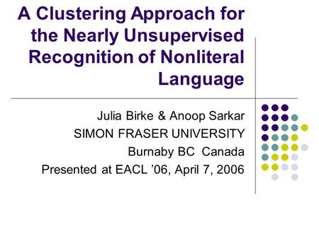 A Clustering Approach for the Nearly Unsupervised Recognition of Nonliteral Language Julia Birke & Anoop Sarkar SIMON FRASER UNIVERSITY Burnaby BC Canada.