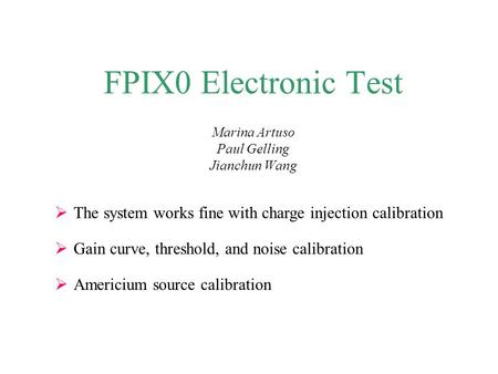 FPIX0 Electronic Test Marina Artuso Paul Gelling Jianchun Wang  The system works fine with charge injection calibration  Gain curve, threshold, and noise.