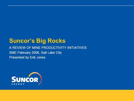 Suncor's Big Rocks A REVIEW OF MINE PRODUCTIVITY INITIATIVES SME February 2008, Salt Lake City Presented by Erik Jones.