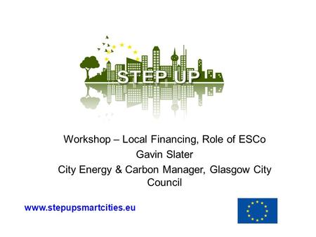Workshop – Local Financing, Role of ESCo Gavin Slater City Energy & Carbon Manager, Glasgow City Council www.stepupsmartcities.eu.