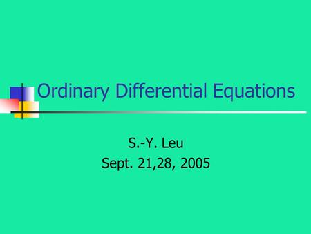 Ordinary Differential Equations S.-Y. Leu Sept. 21,28, 2005.