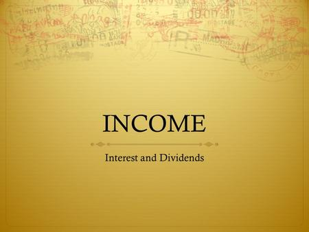 INCOME Interest and Dividends. Interest  Common sources of Taxable Interest:  checking and savings accounts, certificates of deposit (CDs)  savings.