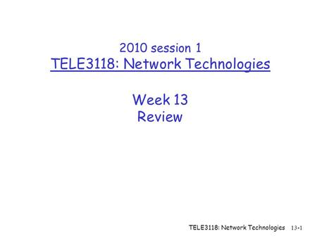TELE3118: Network Technologies 13-1 2010 session 1 TELE3118: Network Technologies Week 13 Review.