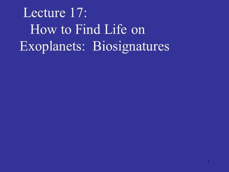 1 Lecture 17: How to Find Life on Exoplanets: Biosignatures.