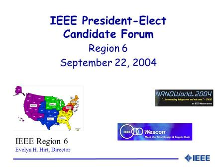 IEEE President-Elect Candidate Forum Region 6 September 22, 2004 IEEE Region 6 Evelyn H. Hirt, Director.