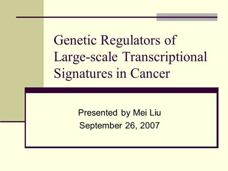 Genetic Regulators of Large-scale Transcriptional Signatures in Cancer Presented by Mei Liu September 26, 2007.