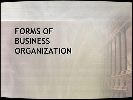 FORMS OF BUSINESS ORGANIZATION. Introduction and Understanding of  Three Principal Forms of Business Organization  Essential Attributes and Characteristics.