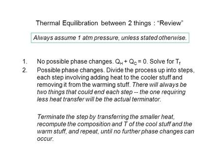 "Thermal Equilibration between 2 things : ""Review"" 1.No possible phase changes. Q H + Q C = 0. Solve for T f 2.Possible phase changes. Divide the process."