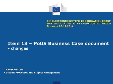 Item 13 – PoUS Business Case document - changes 5th ELECTRONIC CUSTOMS COORDINATION GROUP MEETING JOINT WITH THE TRADE CONTACT GROUP Brussels, 03.12.2014.