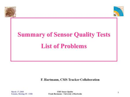 March 17, 2003 Catania, Meeting ST - CMS CMS Sensor Quality Frank Hartmann – University of Karlsruhe 1 Summary of Sensor Quality Tests List of Problems.