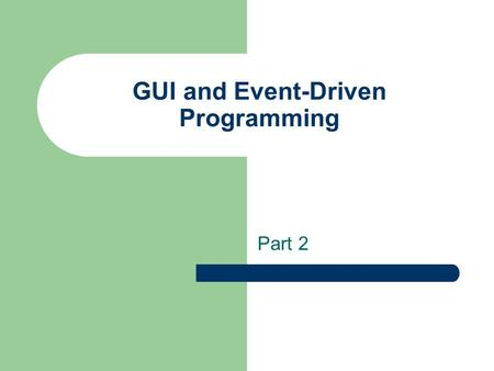 GUI and Event-Driven Programming Part 2. Event Handling An action involving a GUI object, such as clicking a button, is called an event. The mechanism.