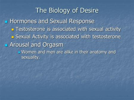 The Biology of Desire Hormones and Sexual Response Hormones and Sexual Response Testosterone is associated with sexual activity Testosterone is associated.