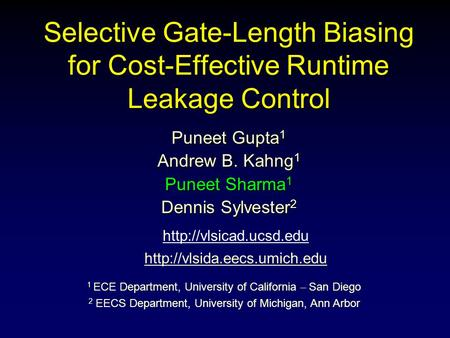 Selective Gate-Length Biasing for Cost-Effective Runtime Leakage Control Puneet Gupta 1 Andrew B. Kahng 1 Puneet Sharma 1 Dennis Sylvester 2 1 ECE Department,