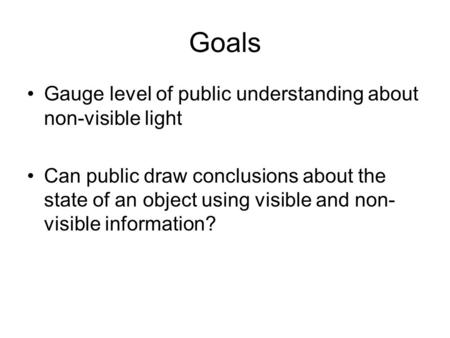 Goals Gauge level of public understanding about non-visible light Can public draw conclusions about the state of an object using visible and non- visible.