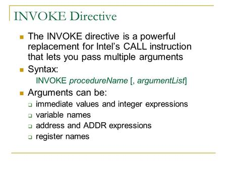 INVOKE Directive The INVOKE directive is a powerful replacement for Intel's CALL instruction that lets you pass multiple arguments Syntax: INVOKE procedureName.