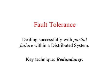 Fault Tolerance Dealing successfully with partial failure within a Distributed System. Key technique: Redundancy.