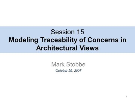 Session 15 Modeling Traceability of Concerns in Architectural Views Mark Stobbe October 29, 2007 1.