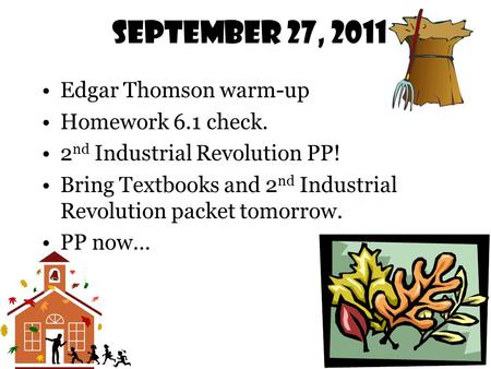 September 27, 2011 Edgar Thomson warm-up Homework 6.1 check. 2 nd Industrial Revolution PP! Bring Textbooks and 2 nd Industrial Revolution packet tomorrow.