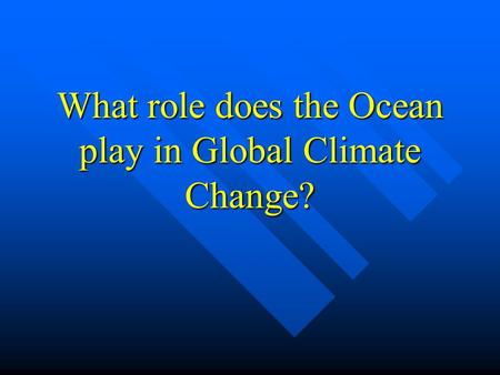 What role does the Ocean play in Global Climate Change?