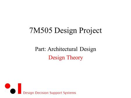 Design Decision Support Systems 7M505 Design Project Part: Architectural Design Design Theory.