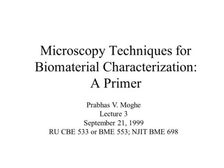 Microscopy Techniques for Biomaterial Characterization: A Primer Prabhas V. Moghe Lecture 3 September 21, 1999 RU CBE 533 or BME 553; NJIT BME 698.