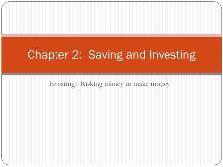 Investing: Risking money to make money Chapter 2: Saving and Investing.