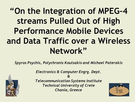 """On the Integration of MPEG-4 streams Pulled Out of High Performance Mobile Devices and Data Traffic over a Wireless Network"" Spyros Psychis, Polychronis."