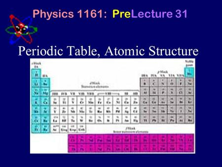 Periodic Table, Atomic Structure Physics 1161: PreLecture 31.