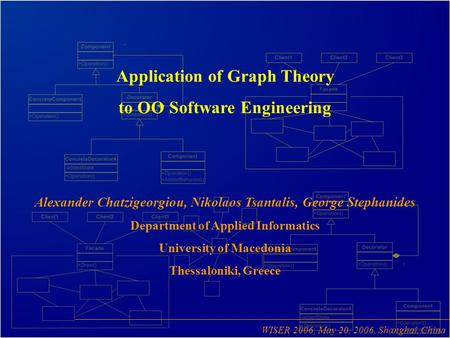 Application of Graph Theory to OO Software Engineering Alexander Chatzigeorgiou, Nikolaos Tsantalis, George Stephanides Department of Applied Informatics.