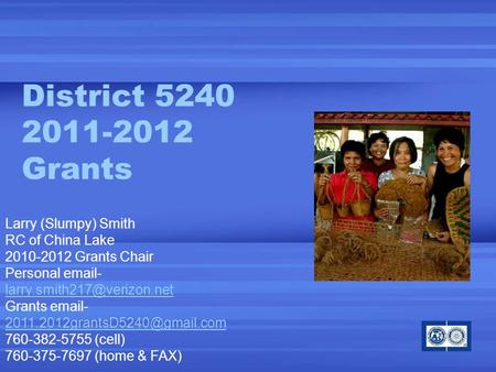 District 5240 2011-2012 Grants Larry (Slumpy) Smith RC of China Lake 2010-2012 Grants Chair Personal  - Grants  -