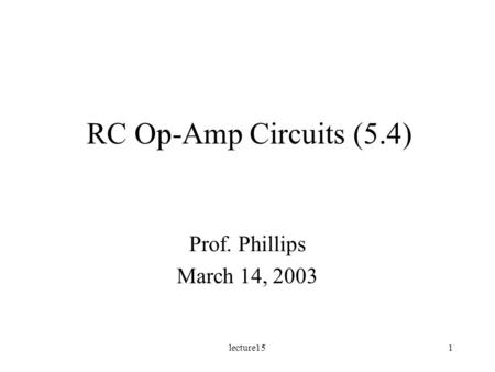 Lecture151 RC Op-Amp Circuits (5.4) Prof. Phillips March 14, 2003.