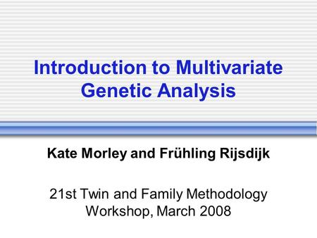 Introduction to Multivariate Genetic Analysis Kate Morley and Frühling Rijsdijk 21st Twin and Family Methodology Workshop, March 2008.