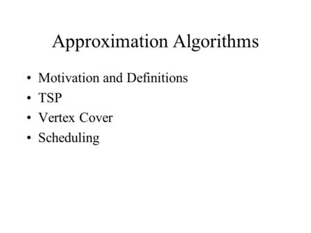 Approximation Algorithms Motivation and Definitions TSP Vertex Cover Scheduling.