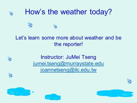 How's the weather today? Let's learn some more about weather and be the reporter! Instructor: JuMei Tseng