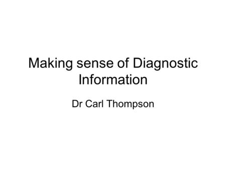 Making sense of Diagnostic Information Dr Carl Thompson.