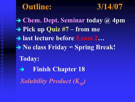 Outline:3/14/07 è Chem. Dept. Seminar 4pm è Pick up Quiz #7 – from me è last lecture before Exam 2… è No class Friday = Spring Break! Today: è.