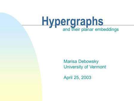 Hypergraphs and their planar embeddings Marisa Debowsky University of Vermont April 25, 2003.