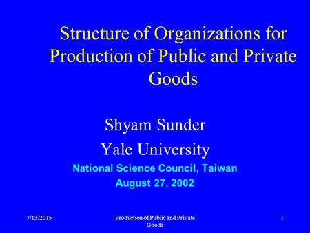 7/13/2015Production of Public and Private Goods 1 Structure of Organizations for Production of Public and Private Goods Shyam Sunder Yale University National.