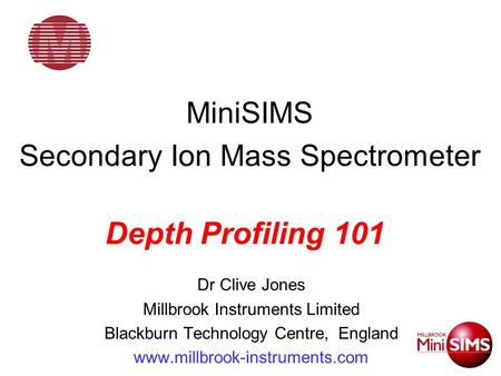 MiniSIMS Secondary Ion Mass Spectrometer Dr Clive Jones Millbrook Instruments Limited Blackburn Technology Centre, England www.millbrook-instruments.com.