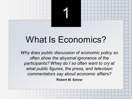 1 1 What Is Economics? Why does public discussion of economic policy so often show the abysmal ignorance of the participants? Whey do I so often want to.