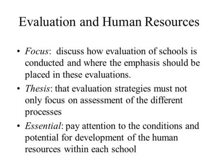 Evaluation and Human Resources Focus: discuss how evaluation of schools is conducted and where the emphasis should be placed in these evaluations. Thesis: